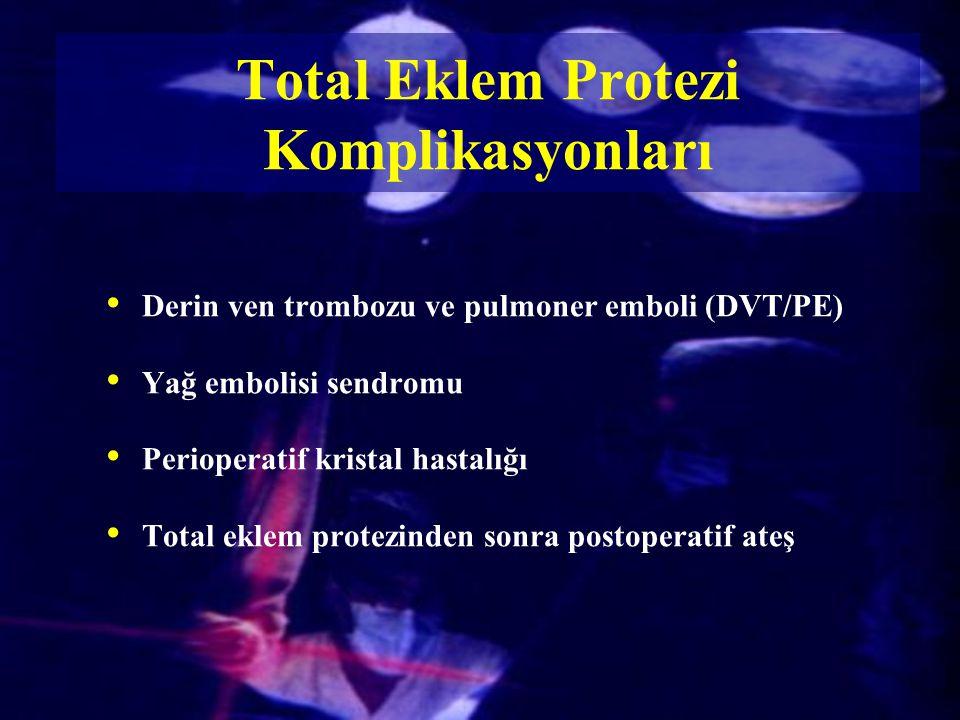Total Eklem Protezi Komplikasyonları Derin ven trombozu ve pulmoner emboli (DVT/PE) Yağ embolisi sendromu Perioperatif kristal hastalığı Total eklem p