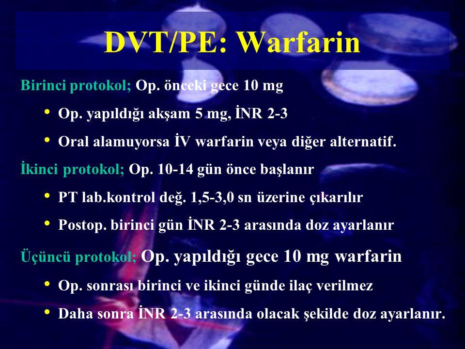 DVT/PE: Warfarin Birinci protokol; Op. önceki gece 10 mg Op. yapıldığı akşam 5 mg, İNR 2-3 Oral alamuyorsa İV warfarin veya diğer alternatif. İkinci p