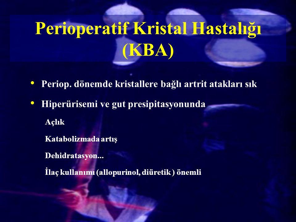 Perioperatif Kristal Hastalığı (KBA) Periop. dönemde kristallere bağlı artrit atakları sık Hiperürisemi ve gut presipitasyonunda Açlık Katabolizmada a