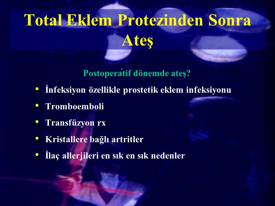 Total Eklem Protezinden Sonra Ateş Postoperatif dönemde ateş? İnfeksiyon özellikle prostetik eklem infeksiyonu Tromboemboli Transfüzyon rx Kristallere