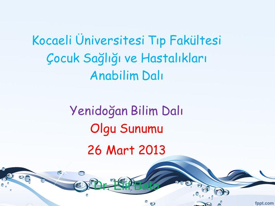 Kocaeli Üniversitesi Tıp Fakültesi Çocuk Sağlığı ve Hastalıkları Anabilim Dalı Yenidoğan Bilim Dalı Olgu Sunumu 26 Mart 2013 Dr. Elif Bato
