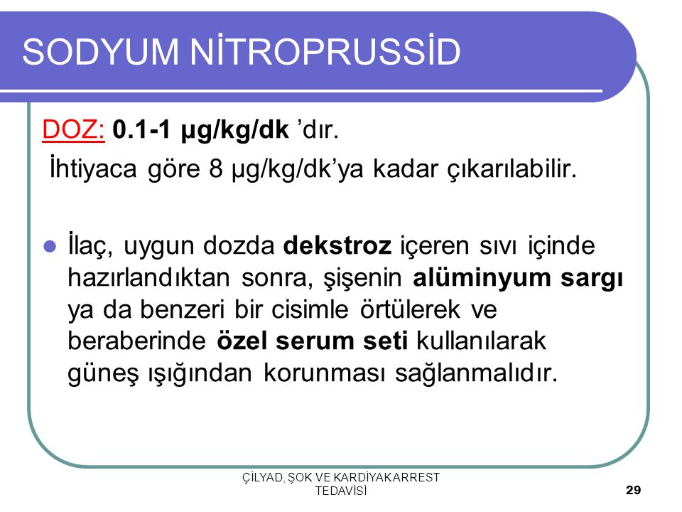 ÇİLYAD, ŞOK VE KARDİYAK ARREST TEDAVİSİ 29 SODYUM NİTROPRUSSİD DOZ: 0.1-1 μg/kg/dk 'dır. İhtiyaca göre 8 μg/kg/dk'ya kadar çıkarılabilir. İlaç, uygun