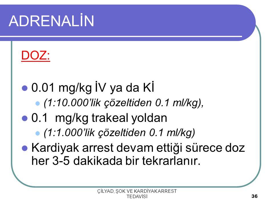 ÇİLYAD, ŞOK VE KARDİYAK ARREST TEDAVİSİ 36 ADRENALİN DOZ: 0.01 mg/kg İV ya da Kİ (1:10.000'lik çözeltiden 0.1 ml/kg), 0.1 mg/kg trakeal yoldan (1:1.00