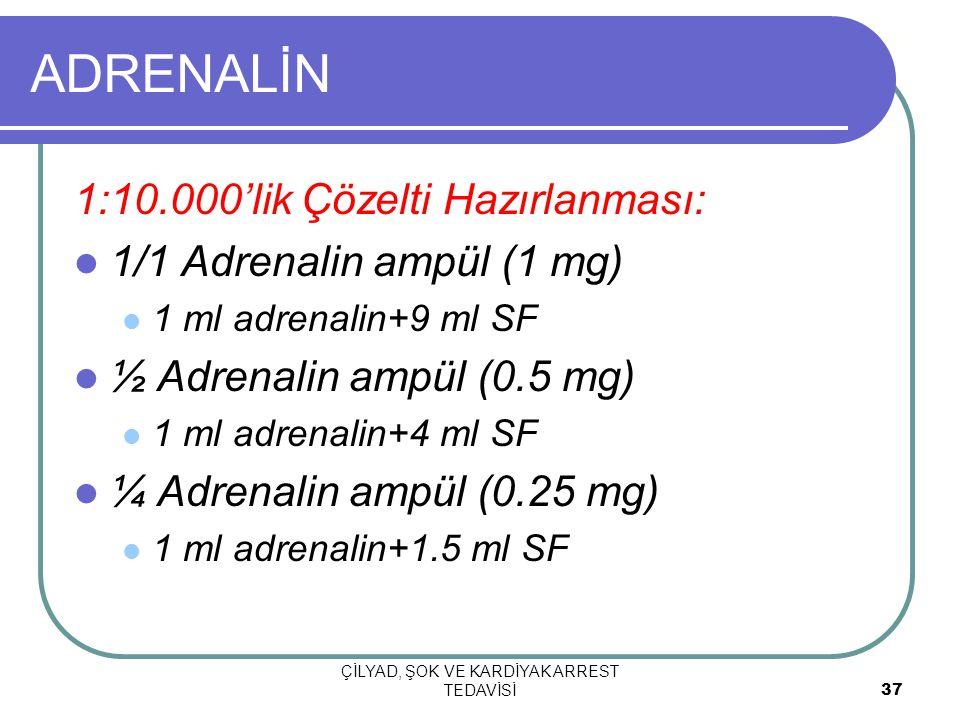 ÇİLYAD, ŞOK VE KARDİYAK ARREST TEDAVİSİ 37 ADRENALİN 1:10.000'lik Çözelti Hazırlanması: 1/1 Adrenalin ampül (1 mg) 1 ml adrenalin+9 ml SF ½ Adrenalin ampül (0.5 mg) 1 ml adrenalin+4 ml SF ¼ Adrenalin ampül (0.25 mg) 1 ml adrenalin+1.5 ml SF