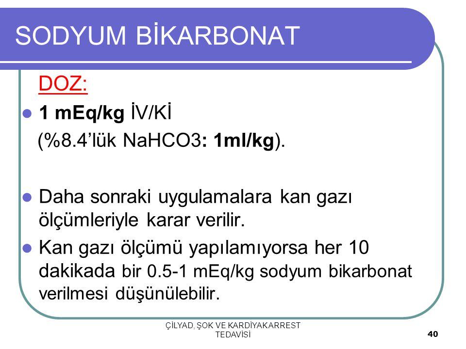 ÇİLYAD, ŞOK VE KARDİYAK ARREST TEDAVİSİ 40 SODYUM BİKARBONAT DOZ: 1 mEq/kg İV/Kİ (%8.4'lük NaHCO3: 1ml/kg). Daha sonraki uygulamalara kan gazı ölçümle