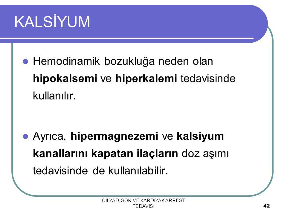 ÇİLYAD, ŞOK VE KARDİYAK ARREST TEDAVİSİ 42 KALSİYUM Hemodinamik bozukluğa neden olan hipokalsemi ve hiperkalemi tedavisinde kullanılır. Ayrıca, hiperm