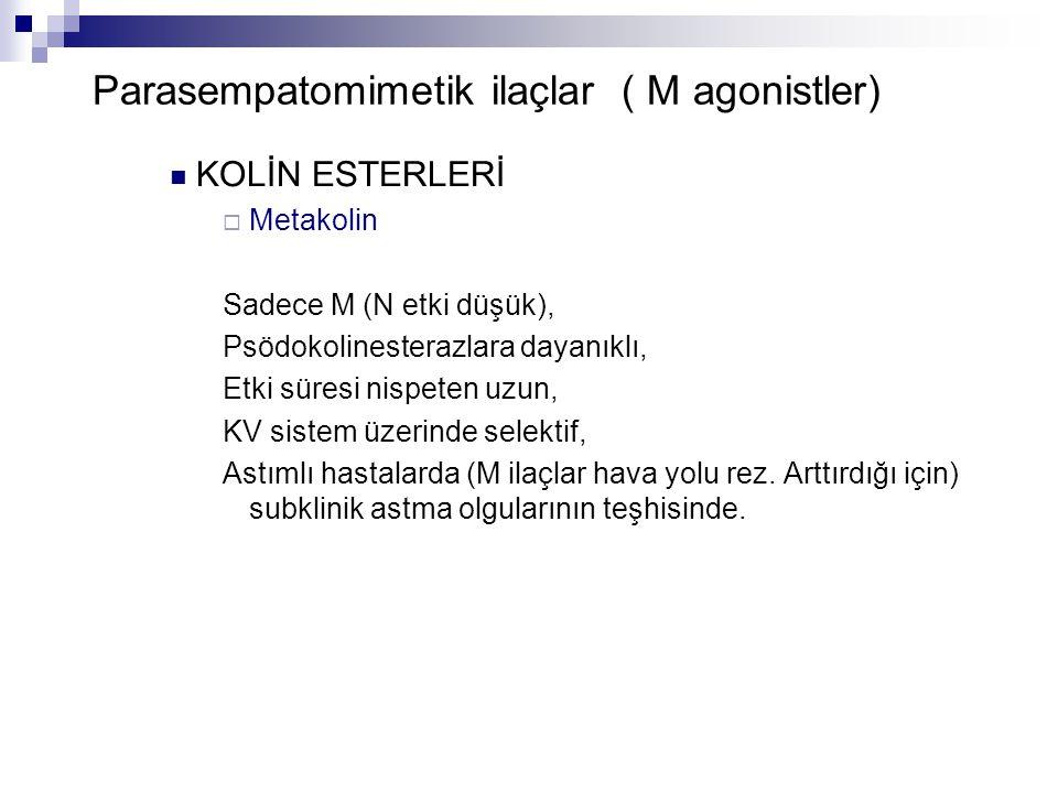 Parasempatomimetik ilaçlar ( M agonistler) KOLİN ESTERLERİ  Metakolin Sadece M (N etki düşük), Psödokolinesterazlara dayanıklı, Etki süresi nispeten