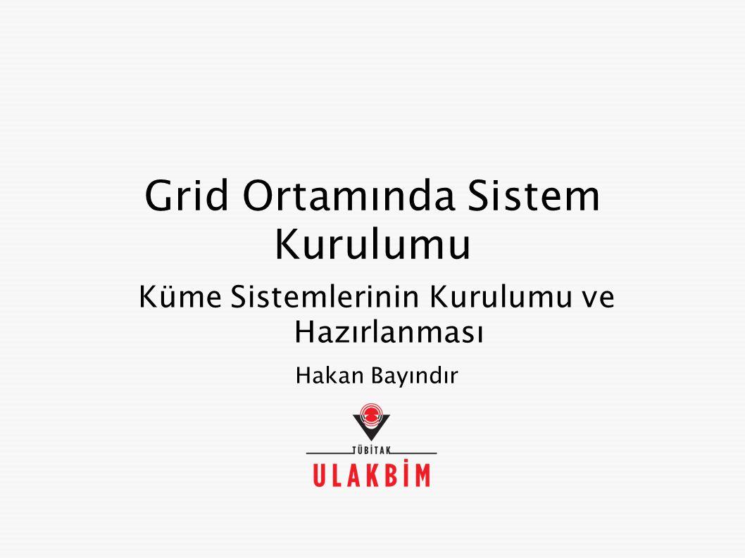 Grid Ortamında Sistem Kurulumu Küme Sistemlerinin Kurulumu ve Hazırlanması Hakan Bayındır