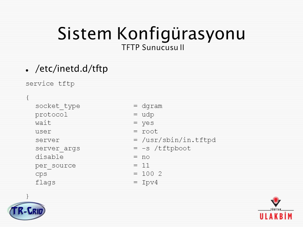 Sistem Konfigürasyonu TFTP Sunucusu II /etc/inetd.d/tftp service tftp { socket_type = dgram protocol = udp wait = yes user = root server = /usr/sbin/in.tftpd server_args = -s /tftpboot disable = no per_source = 11 cps = 100 2 flags = Ipv4 }