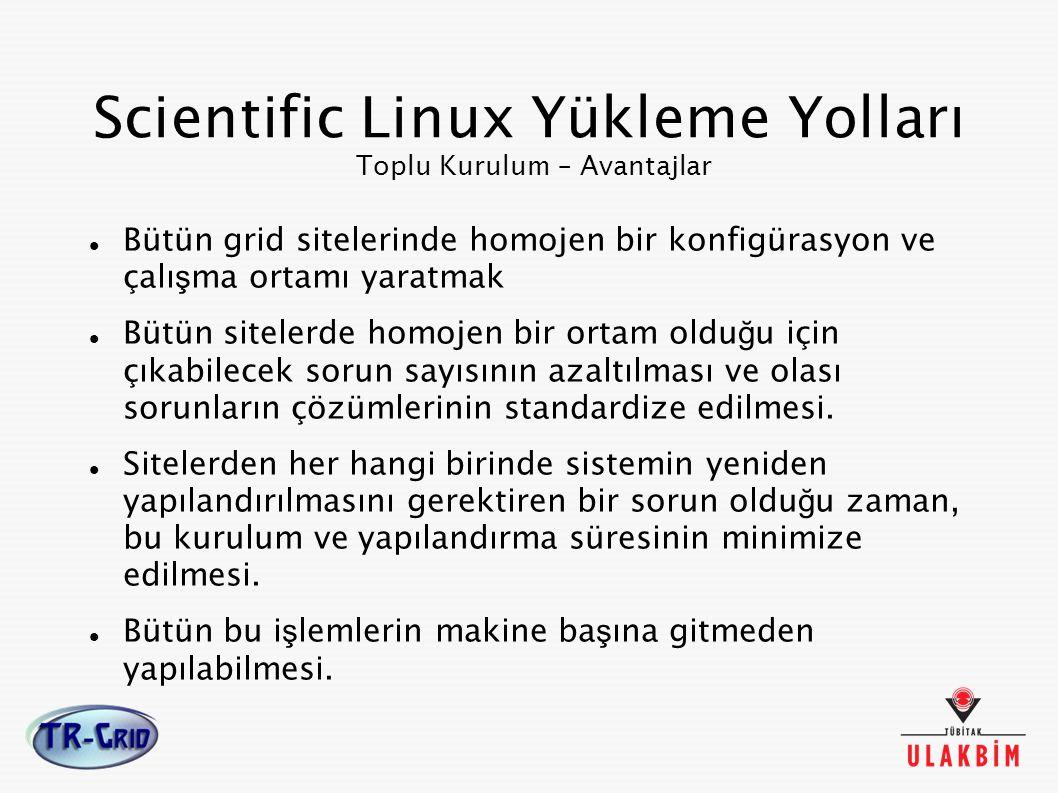 Scientific Linux Yükleme Yolları Toplu Kurulum – Avantajlar Bütün grid sitelerinde homojen bir konfigürasyon ve çalı ş ma ortamı yaratmak Bütün sitele