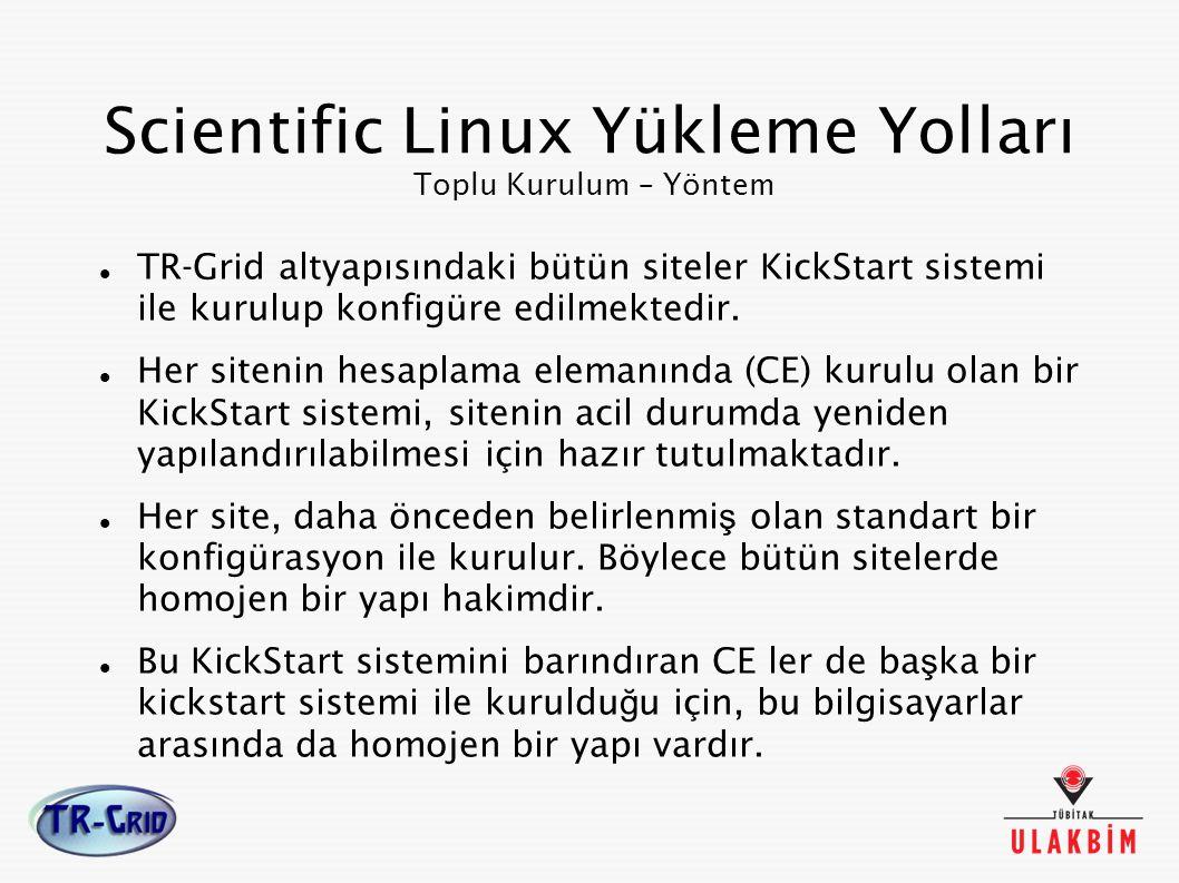 Scientific Linux Yükleme Yolları Toplu Kurulum – Yöntem TR-Grid altyapısındaki bütün siteler KickStart sistemi ile kurulup konfigüre edilmektedir. Her
