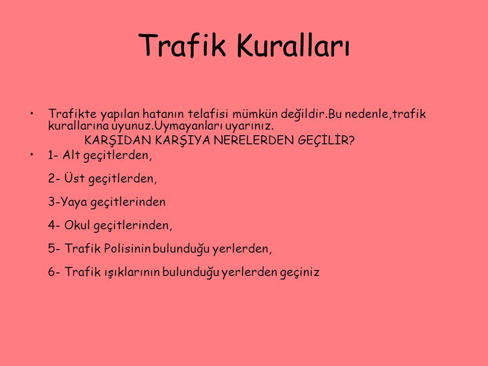 Trafik Kuralları Trafikte yapılan hatanın telafisi mümkün değildir.Bu nedenle,trafik kurallarına uyunuz.Uymayanları uyarınız.