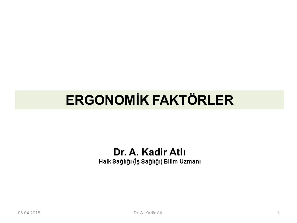 Dr. A. Kadir Atlı Halk Sağlığı (İş Sağlığı) Bilim Uzmanı ERGONOMİK FAKTÖRLER 03.04.2015Dr. A. Kadir Atlı1