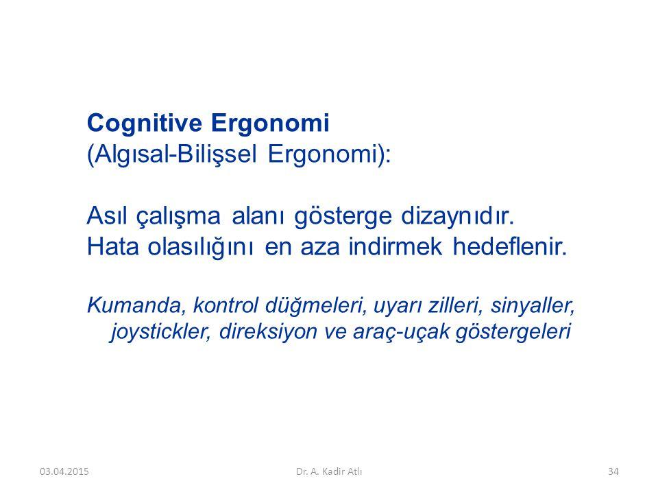 Cognitive Ergonomi (Algısal-Bilişsel Ergonomi): Asıl çalışma alanı gösterge dizaynıdır. Hata olasılığını en aza indirmek hedeflenir. Kumanda, kontrol