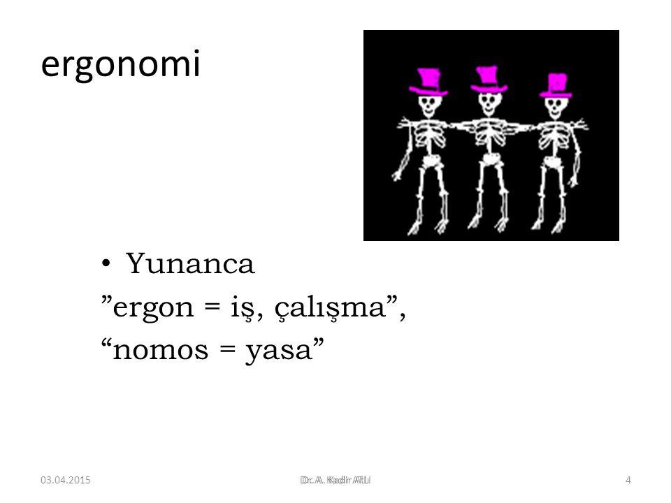 "ergonomi Yunanca ""ergon = iş, çalışma"", ""nomos = yasa"" Dr. A. Kadir ATLI03.04.2015Dr. A. Kadir Atlı4"