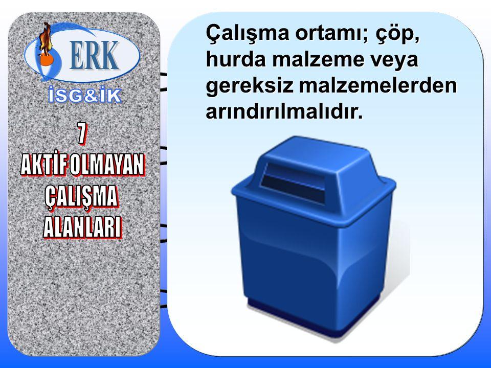 Çalışma ortamı; çöp, hurda malzeme veya gereksiz malzemelerden arındırılmalıdır.