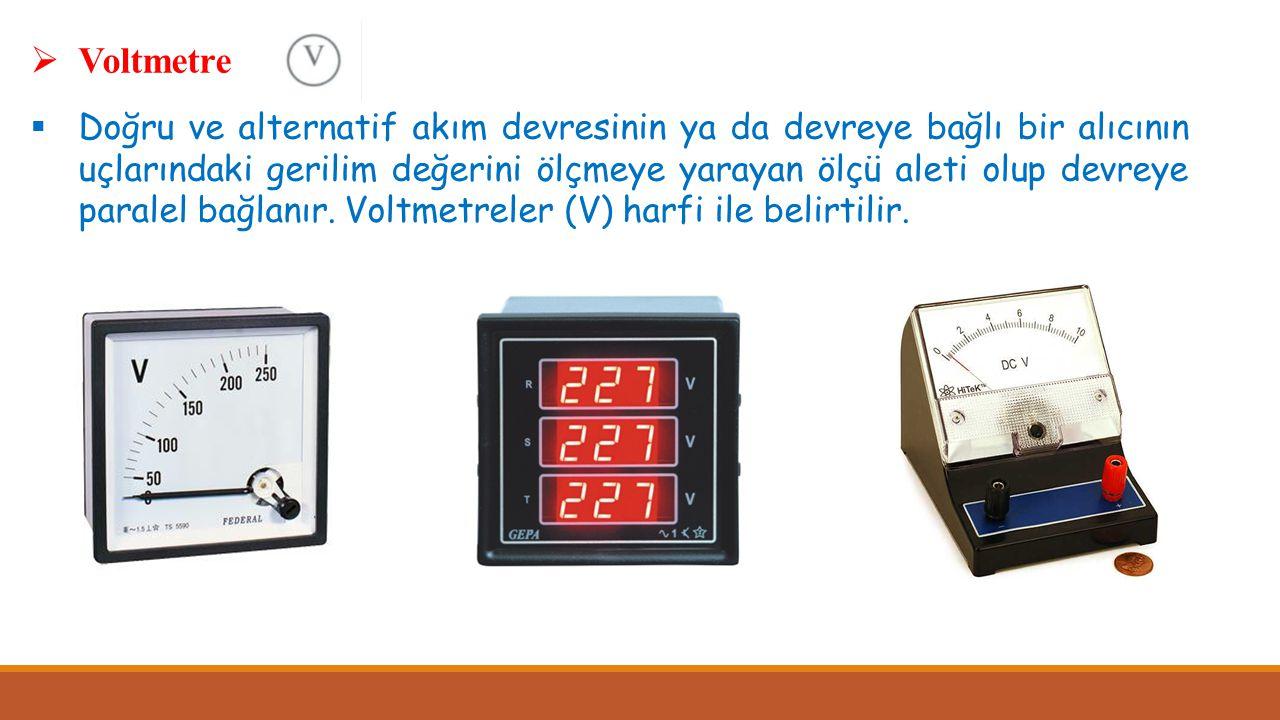  Voltmetre  Doğru ve alternatif akım devresinin ya da devreye bağlı bir alıcının uçlarındaki gerilim değerini ölçmeye yarayan ölçü aleti olup devrey