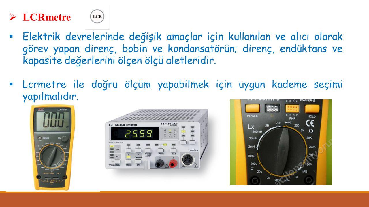  LCRmetre  Elektrik devrelerinde değişik amaçlar için kullanılan ve alıcı olarak görev yapan direnç, bobin ve kondansatörün; direnç, endüktans ve ka