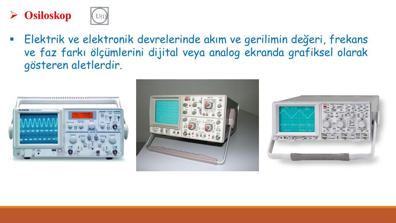  Osiloskop  Elektrik ve elektronik devrelerinde akım ve gerilimin değeri, frekans ve faz farkı ölçümlerini dijital veya analog ekranda grafiksel ola