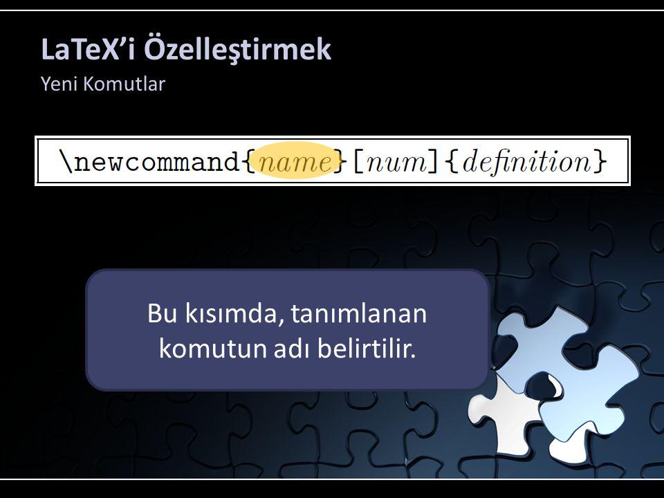 LaTeX'i Özelleştirmek Yeni Komutlar Bu kısımda, tanımlanan komutun adı belirtilir.