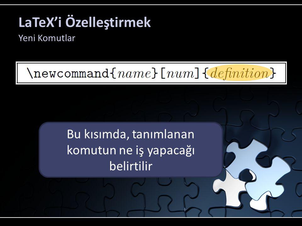 LaTeX'i Özelleştirmek Yeni Komutlar Bu kısımda tanımlanan komutun adı belirtilir. Bu kısımda, tanımlanan komutun ne iş yapacağı belirtilir