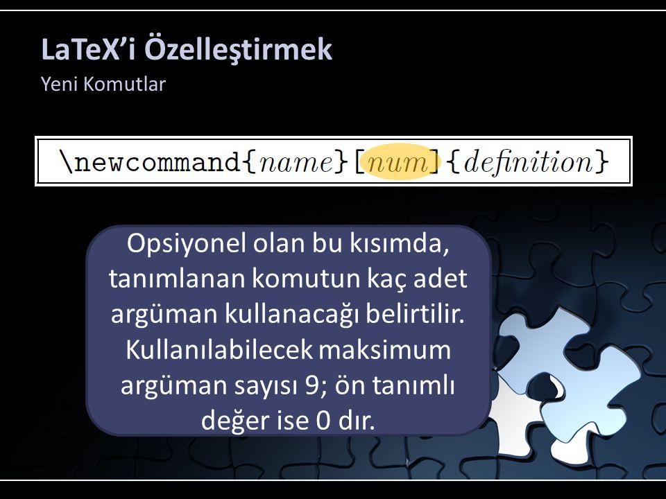 LaTeX'i Özelleştirmek Yeni Komutlar Bu kısımda tanımlanan komutun adı belirtilir. Bu kısımda tanımlanan komutun ne iş yapacağı belirtilir Opsiyonel ol