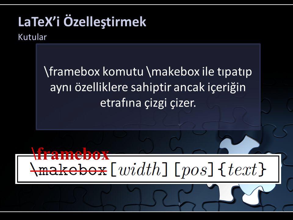 LaTeX'i Özelleştirmek Kutular \framebox komutu \makebox ile tıpatıp aynı özelliklere sahiptir ancak içeriğin etrafına çizgi çizer. \framebox
