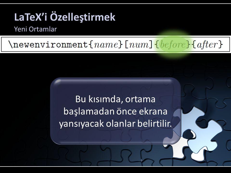 LaTeX'i Özelleştirmek Yeni Ortamlar Bu kısımda, ortama başlamadan önce ekrana yansıyacak olanlar belirtilir.