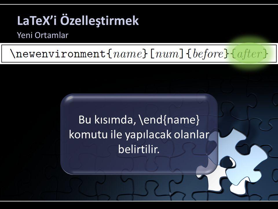 LaTeX'i Özelleştirmek Yeni Ortamlar Bu kısımda, \end{name} komutu ile yapılacak olanlar belirtilir.