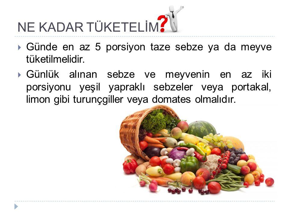 NE KADAR TÜKETELİM  Günde en az 5 porsiyon taze sebze ya da meyve tüketilmelidir.