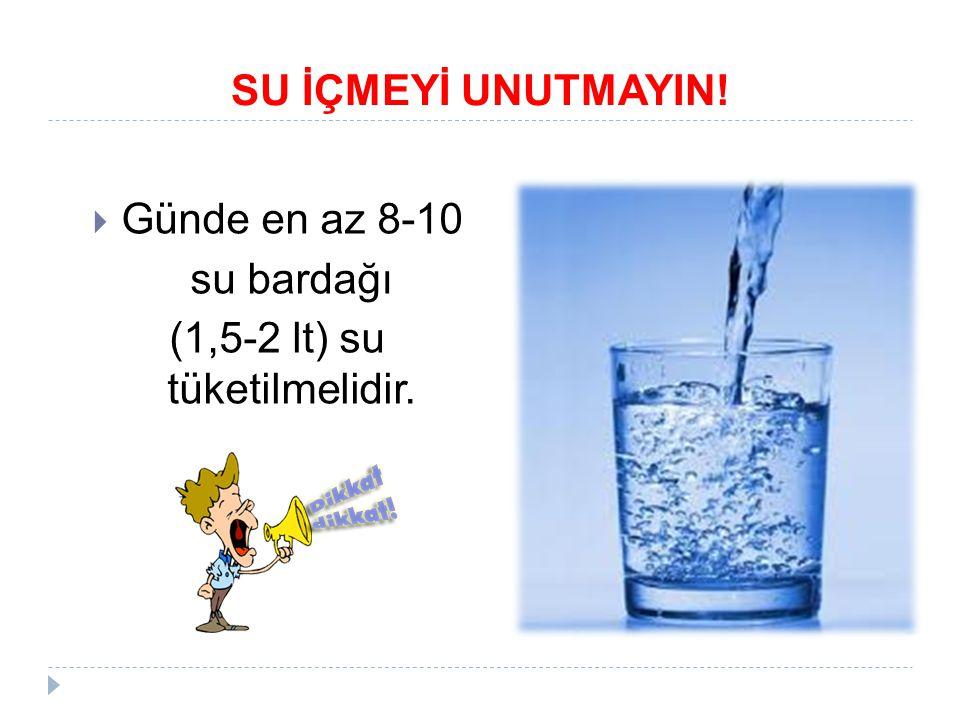 SU İÇMEYİ UNUTMAYIN!  Günde en az 8-10 su bardağı (1,5-2 lt) su tüketilmelidir.