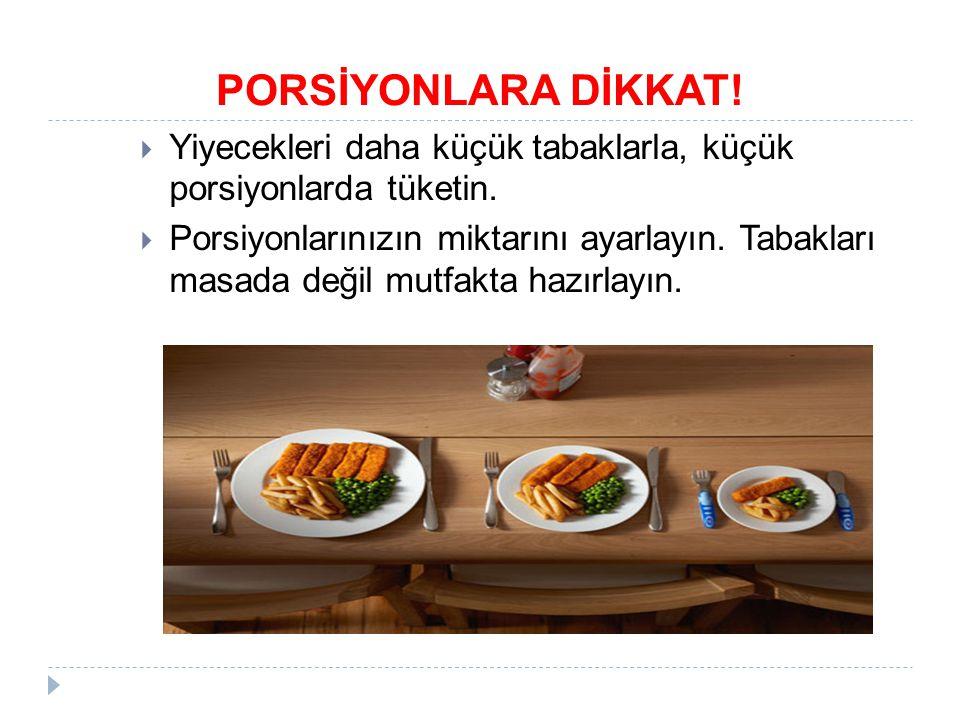 PORSİYONLARA DİKKAT. Yiyecekleri daha küçük tabaklarla, küçük porsiyonlarda tüketin.