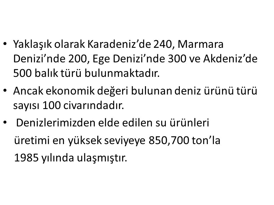 Yaklaşık olarak Karadeniz'de 240, Marmara Denizi'nde 200, Ege Denizi'nde 300 ve Akdeniz'de 500 balık türü bulunmaktadır. Ancak ekonomik değeri bulunan