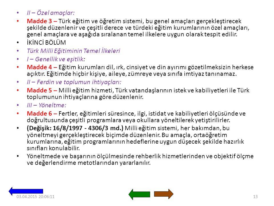 II – Özel amaçlar: Madde 3 – Türk eğitim ve öğretim sistemi, bu genel amaçları gerçekleştirecek şekilde düzenlenir ve çeşitli derece ve türdeki eğitim kurumlarının özel amaçları, genel amaçlara ve aşağıda sıralanan temel ilkelere uygun olarak tespit edilir.