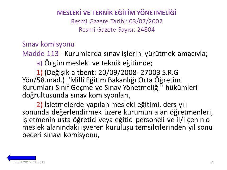 MESLEKİ VE TEKNİK EĞİTİM YÖNETMELİĞİ Resmi Gazete Tarihi: 03/07/2002 Resmi Gazete Sayısı: 24804 Sınav komisyonu Madde 113 - Kurumlarda sınav işlerini yürütmek amacıyla; a) Örgün mesleki ve teknik eğitimde; 1) (Değişik altbent: 20/09/2008- 27003 S.R.G Yön/58.mad.) Millî Eğitim Bakanlığı Orta Öğretim Kurumları Sınıf Geçme ve Sınav Yönetmeliği hükümleri doğrultusunda sınav komisyonları, 2) İşletmelerde yapılan mesleki eğitimi, ders yılı sonunda değerlendirmek üzere kurumun alan öğretmenleri, işletmenin usta öğretici veya eğitici personeli ve il/ilçenin o meslek alanındaki işveren kuruluşu temsilcilerinden yıl sonu beceri sınavı komisyonu, 2403.04.2015 20:08:02