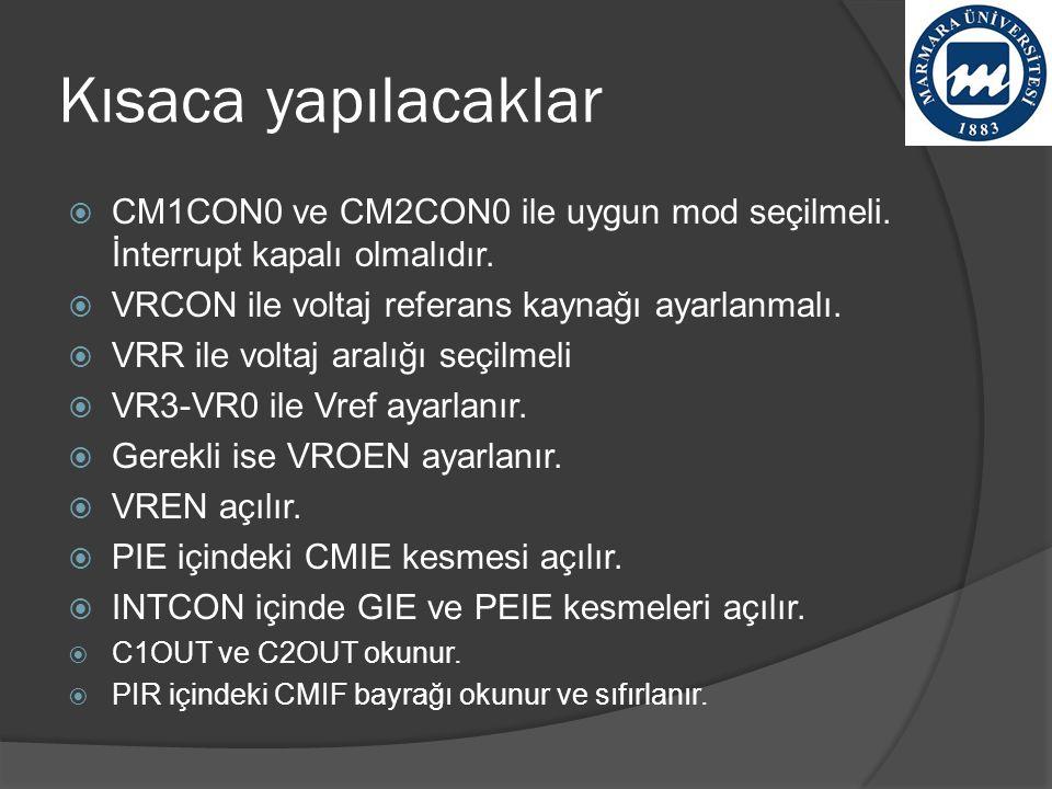 Kısaca yapılacaklar  CM1CON0 ve CM2CON0 ile uygun mod seçilmeli. İnterrupt kapalı olmalıdır.  VRCON ile voltaj referans kaynağı ayarlanmalı.  VRR i