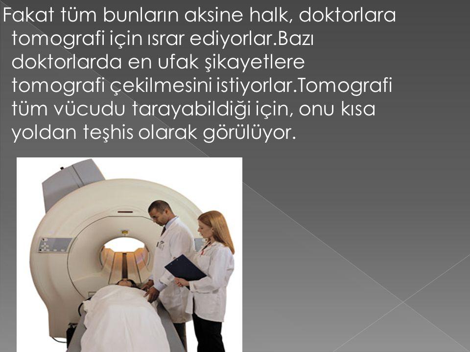 Fakat tüm bunların aksine halk, doktorlara tomografi için ısrar ediyorlar.Bazı doktorlarda en ufak şikayetlere tomografi çekilmesini istiyorlar.Tomogr