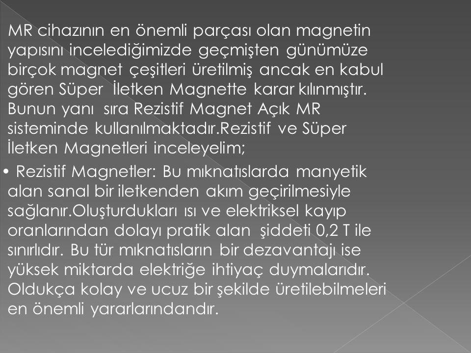 MR cihazının en önemli parçası olan magnetin yapısını incelediğimizde geçmişten günümüze birçok magnet çeşitleri üretilmiş ancak en kabul gören Süper