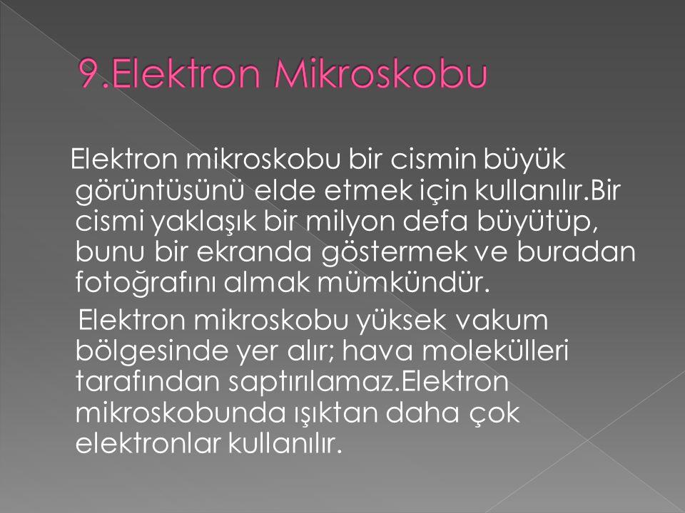 Elektron mikroskobu bir cismin büyük görüntüsünü elde etmek için kullanılır.Bir cismi yaklaşık bir milyon defa büyütüp, bunu bir ekranda göstermek ve