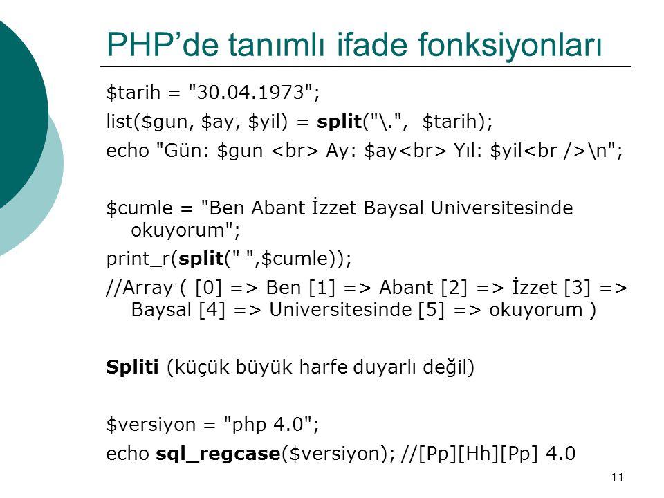 11 PHP'de tanımlı ifade fonksiyonları $tarih = 30.04.1973 ; list($gun, $ay, $yil) = split( \. , $tarih); echo Gün: $gun Ay: $ay Yıl: $yil \n ; $cumle = Ben Abant İzzet Baysal Universitesinde okuyorum ; print_r(split( ,$cumle)); //Array ( [0] => Ben [1] => Abant [2] => İzzet [3] => Baysal [4] => Universitesinde [5] => okuyorum ) Spliti (küçük büyük harfe duyarlı değil) $versiyon = php 4.0 ; echo sql_regcase($versiyon); //[Pp][Hh][Pp] 4.0