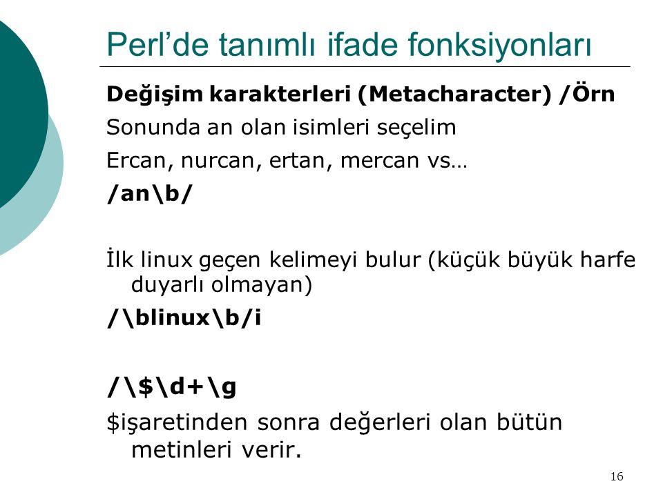 16 Perl'de tanımlı ifade fonksiyonları Değişim karakterleri (Metacharacter) /Örn Sonunda an olan isimleri seçelim Ercan, nurcan, ertan, mercan vs… /an\b/ İlk linux geçen kelimeyi bulur (küçük büyük harfe duyarlı olmayan) /\blinux\b/i /\$\d+\g $işaretinden sonra değerleri olan bütün metinleri verir.