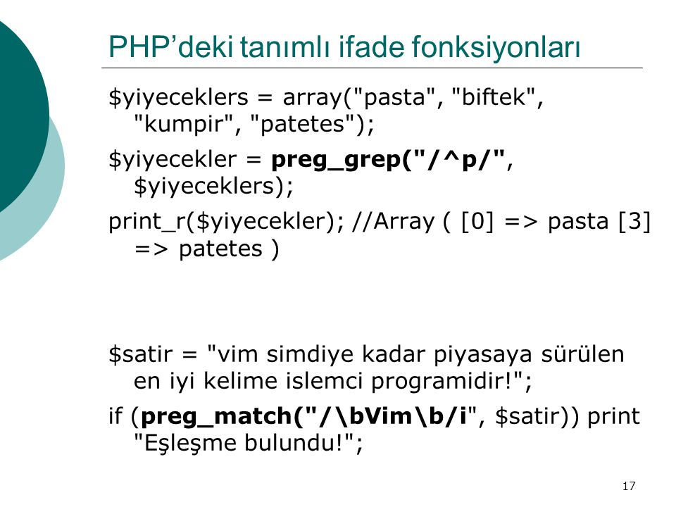 17 PHP'deki tanımlı ifade fonksiyonları $yiyeceklers = array( pasta , biftek , kumpir , patetes ); $yiyecekler = preg_grep( /^p/ , $yiyeceklers); print_r($yiyecekler); //Array ( [0] => pasta [3] => patetes ) $satir = vim simdiye kadar piyasaya sürülen en iyi kelime islemci programidir! ; if (preg_match( /\bVim\b/i , $satir)) print Eşleşme bulundu! ;