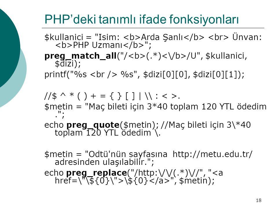 18 PHP'deki tanımlı ifade fonksiyonları $kullanici = Isim: Arda Şanlı Ünvan: PHP Uzmanı ; preg_match_all( / (.*) /U , $kullanici, $dizi); printf( %s %s , $dizi[0][0], $dizi[0][1]); //$ ^ * ( ) + = { } [ ] | \ :.