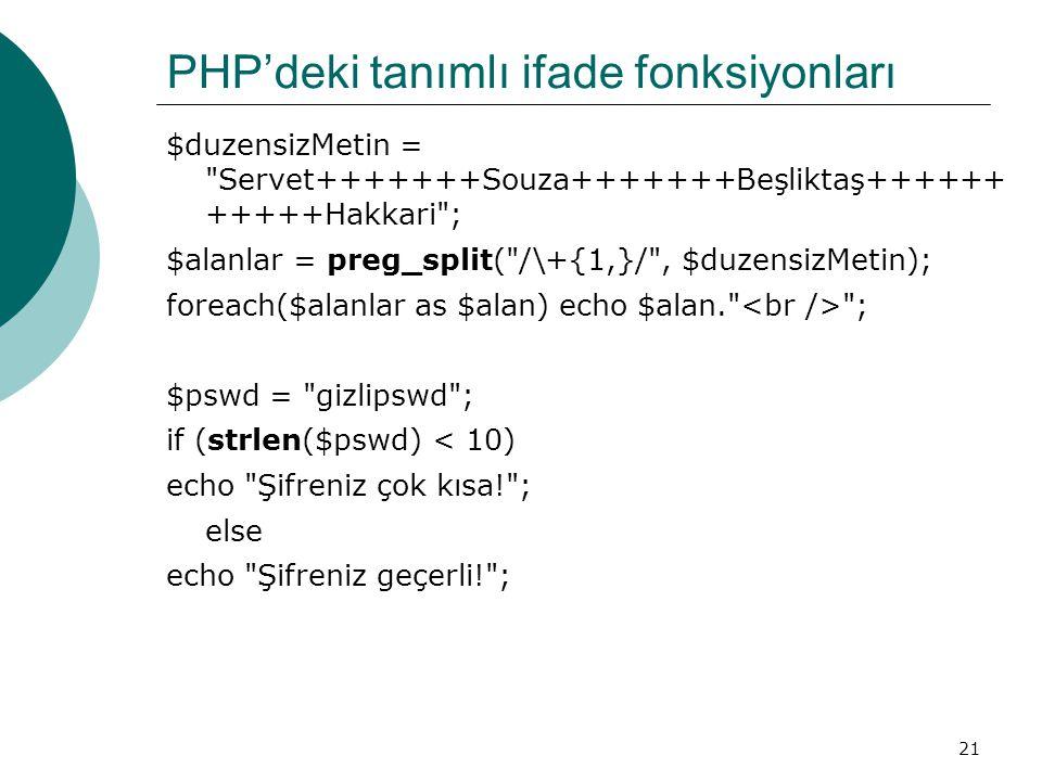 21 PHP'deki tanımlı ifade fonksiyonları $duzensizMetin = Servet+++++++Souza+++++++Beşliktaş++++++ +++++Hakkari ; $alanlar = preg_split( /\+{1,}/ , $duzensizMetin); foreach($alanlar as $alan) echo $alan. ; $pswd = gizlipswd ; if (strlen($pswd) < 10) echo Şifreniz çok kısa! ; else echo Şifreniz geçerli! ;