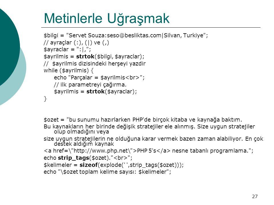 27 Metinlerle Uğraşmak $bilgi = Servet Souza:seso@besliktas.com|Silvan, Turkiye ; // ayraçlar (:), (|) ve (,) $ayraclar = :|, ; $ayrilmis = strtok($bilgi, $ayraclar); // $ayrilmis dizisindeki herşeyi yazdir while ($ayrilmis) { echo Parçalar = $ayrilmis ; // ilk parametreyi çağırma.
