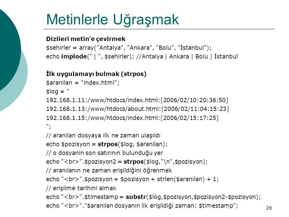 28 Metinlerle Uğraşmak Dizileri metin'e çevirmek $sehirler = array( Antalya , Ankara , Bolu , İstanbul ); echo implode( | , $sehirler); //Antalya | Ankara | Bolu | İstanbul İlk uygulamayı bulmak (strpos) $aranilan = index.html ; $log = 192.168.1.11:/www/htdocs/index.html:[2006/02/10:20:36:50] 192.168.1.13:/www/htdocs/about.html:[2006/02/11:04:15:23] 192.168.1.15:/www/htdocs/index.html:[2006/02/15:17:25] ; // aranilan dosyaya ilk ne zaman ulaşıldı echo $pozisyon = strpos($log, $aranilan); // o dosyanin son satırının bulunduğu yer echo .$pozisyon2 = strpos($log, \n ,$pozisyon); // aranılanın ne zaman erişildiğini öğrenmek echo .$pozisyon = $pozisyon + strlen($aranilan) + 1; // erişilme tarihini almak echo .$timestamp = substr($log,$pozisyon,$pozisyon2-$pozisyon); echo . $aranilan dosyanın ilk erişildiği zaman: $timestamp ;