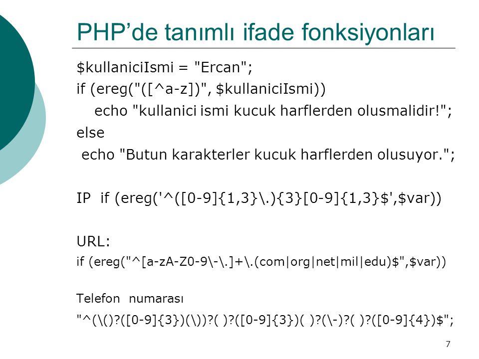 7 PHP'de tanımlı ifade fonksiyonları $kullaniciIsmi = Ercan ; if (ereg( ([^a-z]) , $kullaniciIsmi)) echo kullanici ismi kucuk harflerden olusmalidir! ; else echo Butun karakterler kucuk harflerden olusuyor. ; IP if (ereg( ^([0-9]{1,3}\.){3}[0-9]{1,3}$ ,$var)) URL: if (ereg( ^[a-zA-Z0-9\-\.]+\.(com|org|net|mil|edu)$ ,$var)) Telefon numarası ^(\() ([0-9]{3})(\)) ( ) ([0-9]{3})( ) (\-) ( ) ([0-9]{4})$ ;