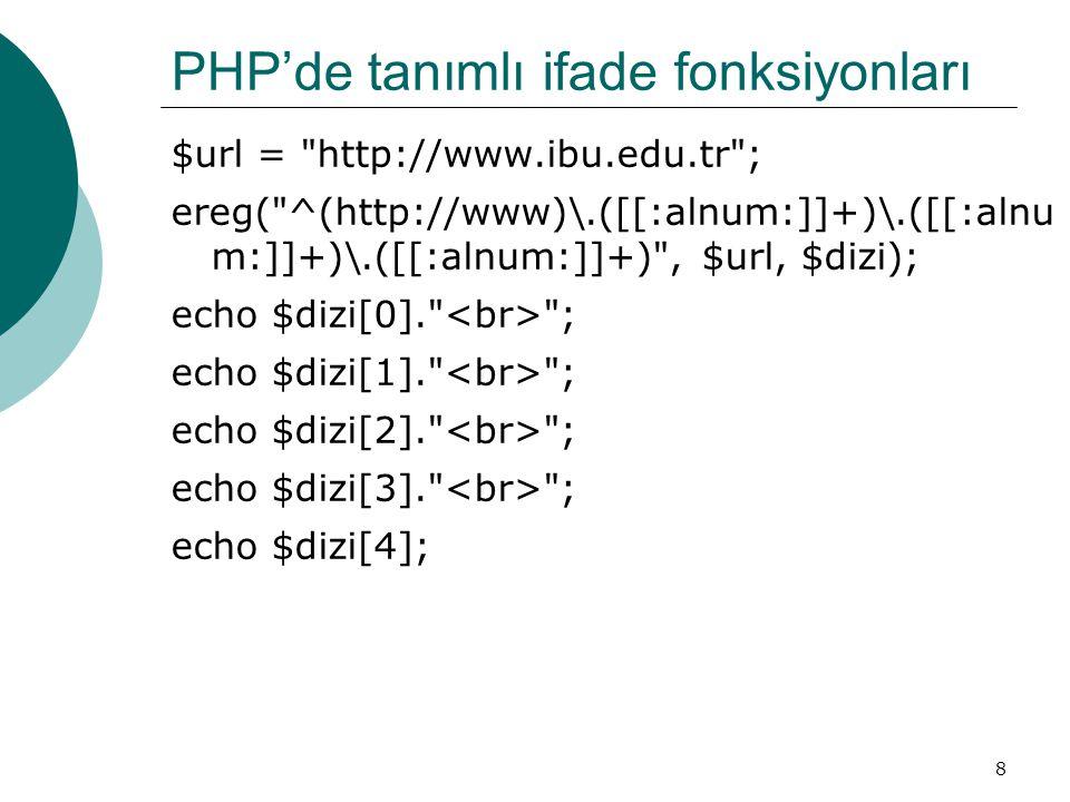 8 PHP'de tanımlı ifade fonksiyonları $url = http://www.ibu.edu.tr ; ereg( ^(http://www)\.([[:alnum:]]+)\.([[:alnu m:]]+)\.([[:alnum:]]+) , $url, $dizi); echo $dizi[0]. ; echo $dizi[1]. ; echo $dizi[2]. ; echo $dizi[3]. ; echo $dizi[4];