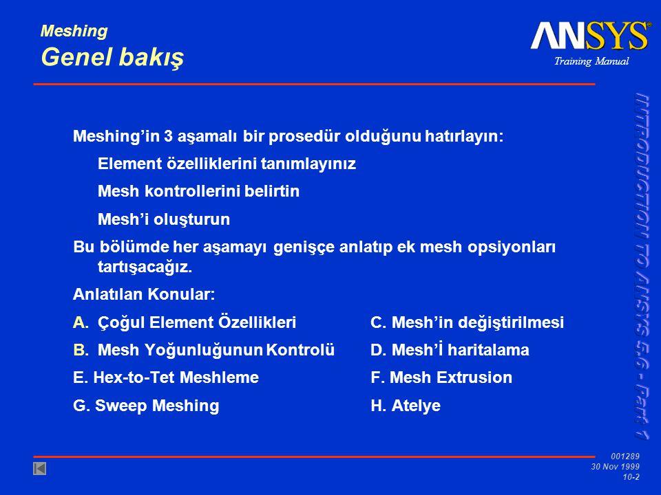 Training Manual 001289 30 Nov 1999 10-2 Meshing Genel bakış Meshing'in 3 aşamalı bir prosedür olduğunu hatırlayın: Element özelliklerini tanımlayınız Mesh kontrollerini belirtin Mesh'i oluşturun Bu bölümde her aşamayı genişçe anlatıp ek mesh opsiyonları tartışacağız.