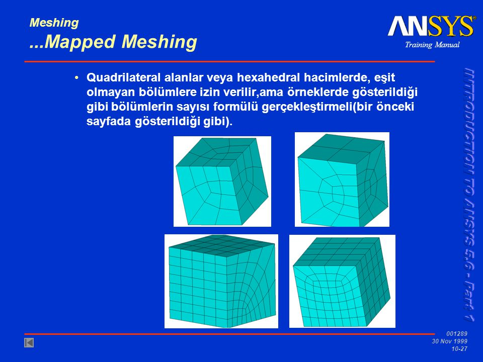 Training Manual 001289 30 Nov 1999 10-27 Meshing...Mapped Meshing Quadrilateral alanlar veya hexahedral hacimlerde, eşit olmayan bölümlere izin verilir,ama örneklerde gösterildiği gibi bölümlerin sayısı formülü gerçekleştirmeli(bir önceki sayfada gösterildiği gibi).